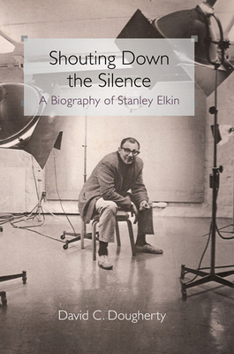 Shouting Down the Silence: A Biography of Stanley Elkin - Dougherty, David C