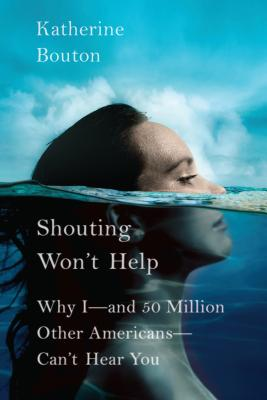 Shouting Won't Help: Why I -- And 50 Million Other Americans -- Can't Hear You - Bouton, Katherine