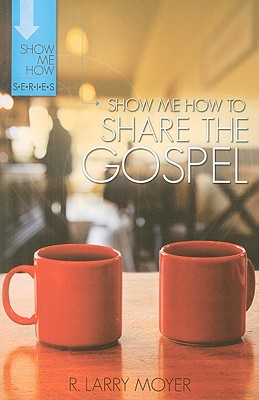 Show Me How to Share the Gospel - Moyer, R Larry