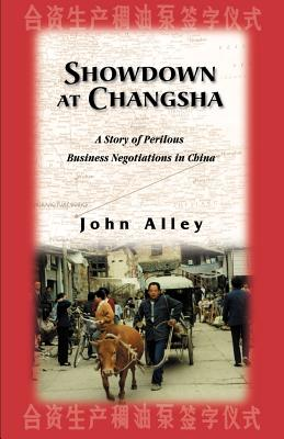 Showdown at Changsha: A Story of Perilous Business Negotiations in China - Alley, John C
