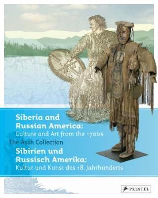 Siberia and Russian America/Sibirien Und Russisch-Amerika: Culture and Arts from the 1700s: The Asch Collection Gottingen/Kultur Und Kunst Des 18. Jahrhunderts: Die Sammlung Von Asch Gottingen - Hauser-Schaublin, Brigitta (Editor)