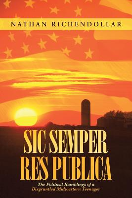 Sic Semper Res Publica: The Political Ramblings of a Disgruntled Midwestern Teenager - Richendollar, Nathan