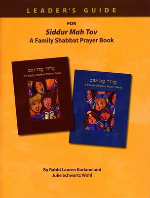 Siddur Mah Tov: A Family Shabbat Prayer Book: How to Create Great Worship Services That Reflect Your Community's Values: A Guide for Educators, Clergy, and Lay Leaders - Kurland, Lauren, and Wohl, Julie Schwartz, and Carr, Kenneth (Consultant editor)