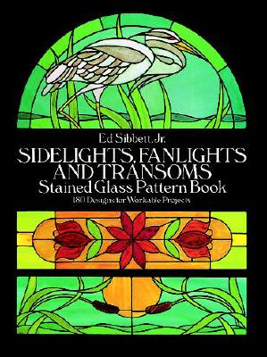 Sidelights, Fanlights and Transoms Stained Glass Pattern Book - Sibbett, Ed, Jr.