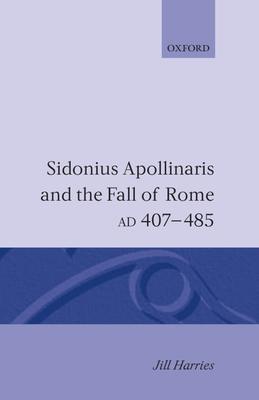 Sidonius Apollinaris and the Fall of Rome, Ad 407-485 - Harries, Jill