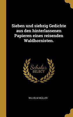 Sieben Und Siebzig Gedichte Aus Den Hinterlassenen Papieren Eines Reisenden Waldhornisten. - Muller, Wilhelm