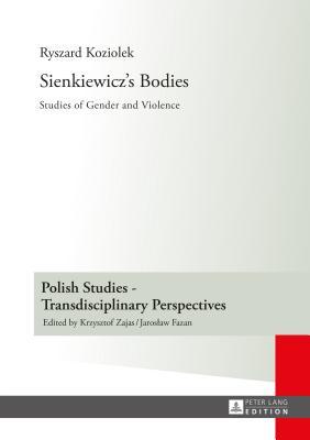 Sienkiewicz's Bodies: Studies of Gender and Violence - Koziolek, Ryszard