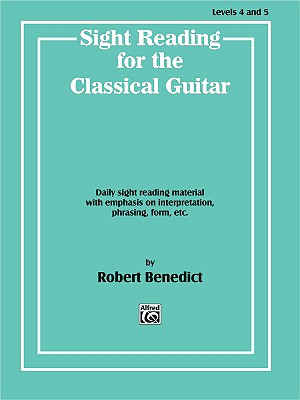 Sight Reading for the Classical Guitar, Level IV-V: Daily Sight Reading Material with Emphasis on Interpretation, Phrasing, Form, and More - Benedict, Robert