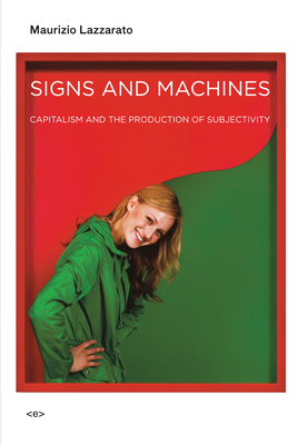 Signs and Machines: Capitalism and the Production of Subjectivity - Lazzarato, Maurizio