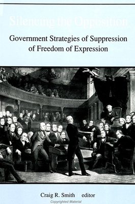 Silencing the Opposition: Government Strategies of Suppression of Freedom of Expression - Smith, Craig R (Editor)
