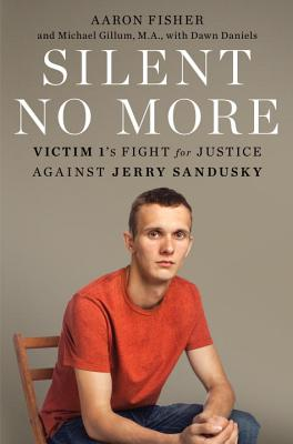 Silent No More: Victim 1's Fight for Justice Against Jerry Sandusky - Fisher, Aaron, and Gillum, Michael, and Daniels, Dawn
