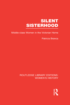 Silent Sisterhood: Middle-class Women in the Victorian Home - Branca, Patricia