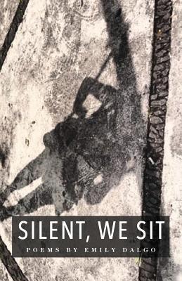 Silent, We Sit: Poems by Emily Dalgo - Dalgo, Emily