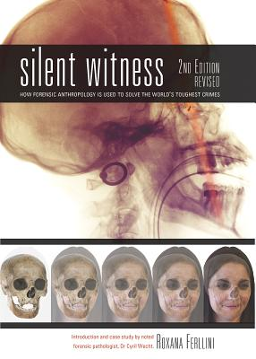Silent Witness: How Forensic Anthropology Is Used to Solve the World's Toughest Crimes - Ferllini, Roxana, and Wecht, Cyril (Foreword by)