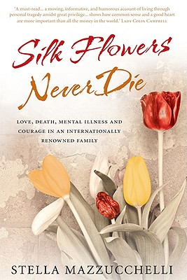 Silk Flowers Never Die: Love, Death, Mental Illness & Courage in an Internationally Renowned Family - Mazzucchelli, Stella