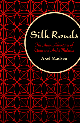 Silk Roads: The Asian Adventures of Clara and André Malraux - Madsen, Axel