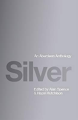Silver: An Aberdeen Anthology - Hutchison, Hazel (Editor), and Spence, Alan (Editor)