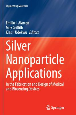 Silver Nanoparticle Applications: In the Fabrication and Design of Medical and Biosensing Devices - Alarcon, Emilio I (Editor), and Griffith, May (Editor), and Udekwu, Klas I (Editor)
