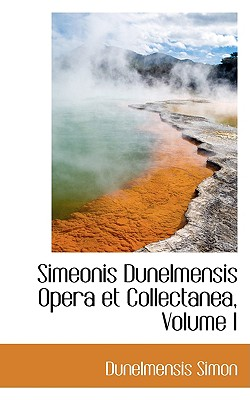 Simeonis Dunelmensis Opera Et Collectanea, Volume I - Simon, Dunelmensis