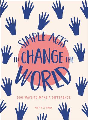 Simple Acts to Change the World: 500 Ways to Make a Difference - Neumann, Amy