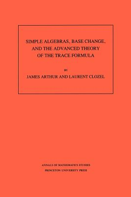 Simple Algebras, Base Change, and the Advanced Theory of the Trace Formula. (Am-120), Volume 120 - Arthur, James, Professor