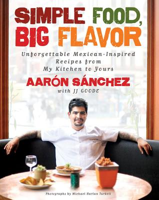 Simple Food, Big Flavor: Unforgettable Mexican-Inspired Recipes from My Kitchen to Yours - Sanchez, Aaron, and Turkell, Michael H (Photographer), and Goode, JJ