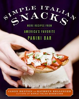 Simple Italian Snacks: More Recipes from America's Favorite Panini Bar - Denton, Jason, and Kellinger, Kathryn
