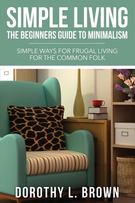 Simple Living: The Beginners Guide to Minimalism - Brown, Dorothy L