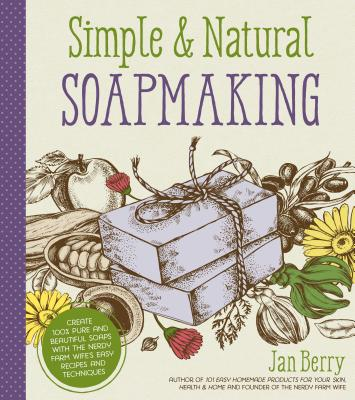 Simple & Natural Soapmaking: Create 100% Pure and Beautiful Soaps with the Nerdy Farm Wife's Easy Recipes and Techniques - Berry, Jan