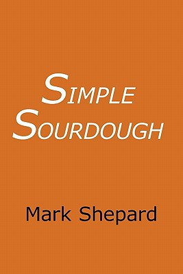Simple Sourdough: Make Your Own Starter without Store-Bought Yeast and Bake the Best Bread in the World with This Simplest of Recipes for Making Sourdough - Shepard, Mark