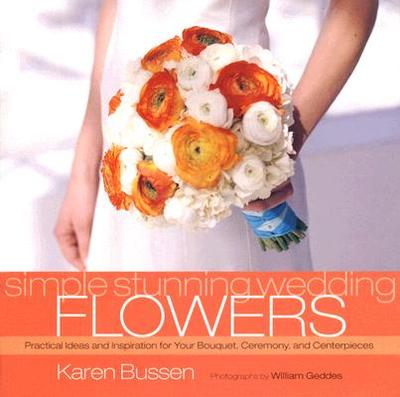 Simple Stunning Wedding Flowers: Practical Ideas and Inspiration for Your Bouquet, Ceremony, and Centerpieces - Bussen, Karen, and Geddes, William (Photographer)