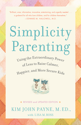 Simplicity Parenting: Using the Extraordinary Power of Less to Raise Calmer, Happier, and More Secure Kids - Payne, Kim John, M.Ed., and Ross, Lisa M
