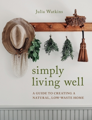 Simply Living Well: A Guide to Creating a Natural, Low-Waste Home - Watkins, Julia
