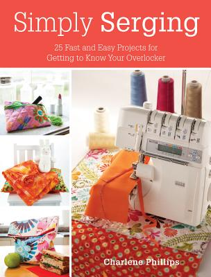 Simply Serging: 25 Fast and Easy Projects for Getting to Know Your Overlocker - Phillips, Charlene