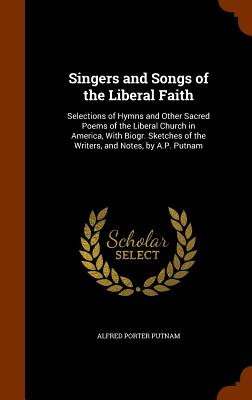 Singers and Songs of the Liberal Faith: Selections of Hymns and Other Sacred Poems of the Liberal Church in America, with Biogr. Sketches of the Writers, and Notes, by A.P. Putnam - Putnam, Alfred Porter