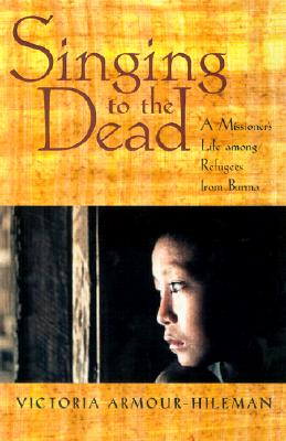 Singing to the Dead: A Missioner's Life Among Refugees from Burma - Armour-Hileman, Victoria
