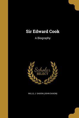 Sir Edward Cook: A Biography - Mills, J Saxon (John Saxon) (Creator)