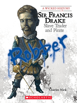 Sir Francis Drake: Slave Trader and Pirate - Nick, Charles