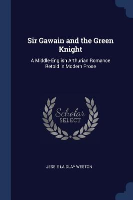 Sir Gawain and the Green Knight: A Middle-English Arthurian Romance Retold in Modern Prose - Weston, Jessie Laidlay