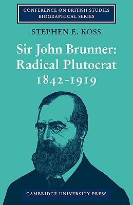 Sir John Brunner: Radical Plutocrat 1842 1919 - Koss, Stephen E