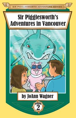 Sir Pigglesworth's Adventures in Vancouver - Wagner, Joann