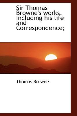 Sir Thomas Browne's Works, Including His Life and Correspondence; - Browne, Thomas, Sir