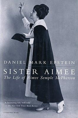 Sister Aimee: The Life of Aimee Semple McPherson - Epstein, Daniel Mark