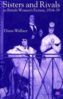 Sisters and Rivals in British Women's Fiction, 1914-39 - Wallace, Diana