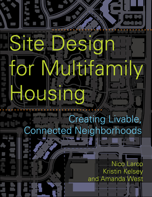 Site Design for Multifamily Housing: Creating Livable, Connected Neighborhoods - Larco, Nico, and Kelsey, Kristin (Contributions by), and West, Amanda Stocker (Contributions by)