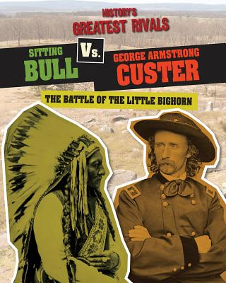 Sitting Bull vs. George Armstrong Custer: The Battle of the Little Bighorn - Roxburgh, Ellis