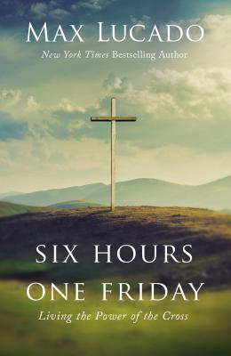Six Hours One Friday: Living the Power of the Cross - Lucado, Max