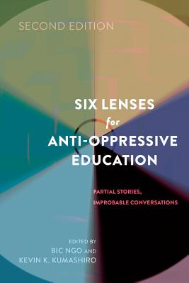 Six Lenses for Anti-Oppressive Education: Partial Stories, Improbable Conversations - Kumashiro, Kevin K (Editor)