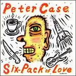 Six-Pack of Love - Peter Case