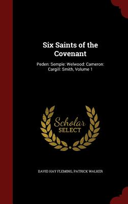 Six Saints of the Covenant: Peden: Semple: Welwood: Cameron: Cargill: Smith, Volume 1 - Fleming, David Hay, and Walker, Patrick, Sir